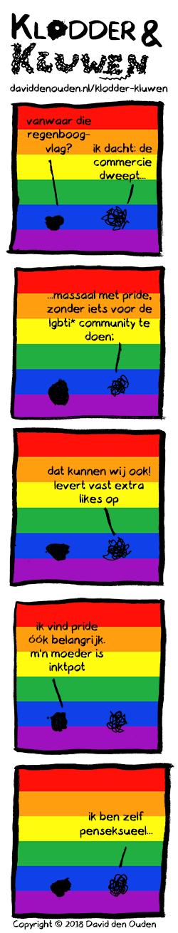 """(achtergrond overal regenboogvlag) 1. Klodder: """"vanwaar die regenboogvlag?"""" Kluwen: """"ik dacht: de commercie dweept..."""" 2. Kluwen: """"...massaal met pride, zonder iets voor de lgbti* community te doen;"""" 3. Kluwen: """"dat kunnen wij ook! levert vast extra likes op""""  4. Klodder: """"ik vind pride óók belangrijk. m'n moeder is inktpot"""" 5. Kluwen: """"ik ben zelf penseksueel..."""""""