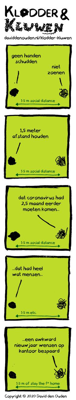 1. Klodder: geen handen schudden Kluwen: niet zoenen Pijl: 1.5 m social distance 2. Klodder: 1,5 meter afstand houden Pijl: 1.5 m social distance 3. Kluwen: dat coronavirus had 2,5 maand eerder moeten komen... Pijl: 1.5 m social distance 4. Klodder: ...dat had heel wat mensen...  Pijl: 1.5 m etc. 5. Kluwen: ..een awkward nieuwjaar wensen op kantoor bespaard Pijl: 1,5 m of stay the f* home