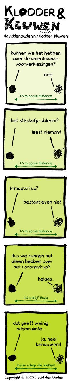 1. Klodder: kunnen we het hebben over de amerikaanse voorverkiezingen? Kluwen: nee Pijl: 1,5 m social distance 2. Klodder: de stikstofproblematiek?  Kluwen: leest niemand Pijl: 1,5 m social distance 3. Klodder: klimaatcrisis? Kluwen: bestaat even niet Pijl: 1,5 m social distance 4. Klodder: dus we kunnen het alleen hebben over het coronavirus?  Kluwen: helaas... Pijl: 1,5 x blijf thuis 5. Klodder: dat geeft weinig ademruimte Kluwen: ja, heel benauwend...  Pijl: beterschap alle zieken!