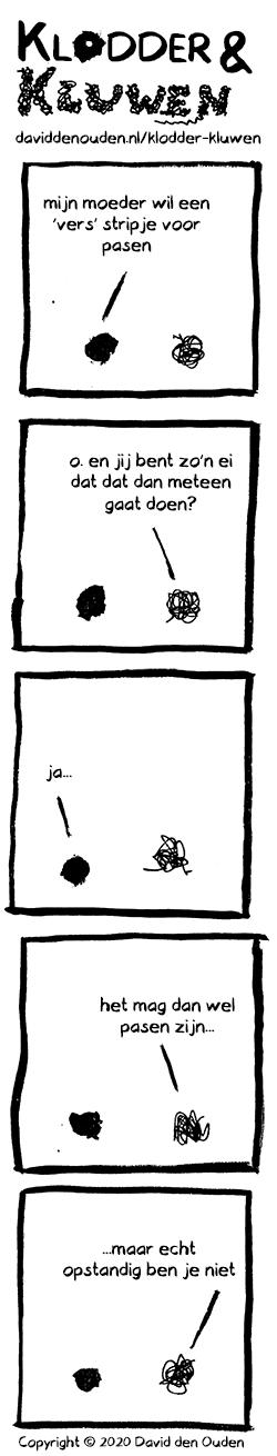 1. Klodder: mijn moeder wil een 'vers' stripje voor pasen 2. Kluwen: o. en jij bent zo'n ei dat dat dan meteen gaat doen? 3. Klodder: ja... 4. Kluwen: het mag dan wel pasen zijn... 5. Kluwen: ...maar echt opstandig ben je niet