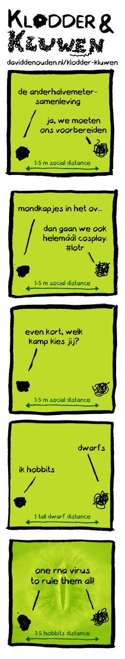 1. Klodder: anderhalvemetersamenleving Kluwen: ja, we moeten ons voorbereiden Pijl: 1.5 m social distance 2. Klodder: mondkapjes in het ov... Kluwen: dan gaan we ook helemáál in stijl: #lotr Pijl: 1.5 m social distance 3. Klodder: welk kamp kies jij? Pijl: 1.5 m social distance 4. Kluwen: dwarfs Klodder: ik hobbits Pijl: 1 tall dwarf distance 5. Klodder en Kluwen: one rna virus to rule them all!  Pijl: 1.5 hobbits distance