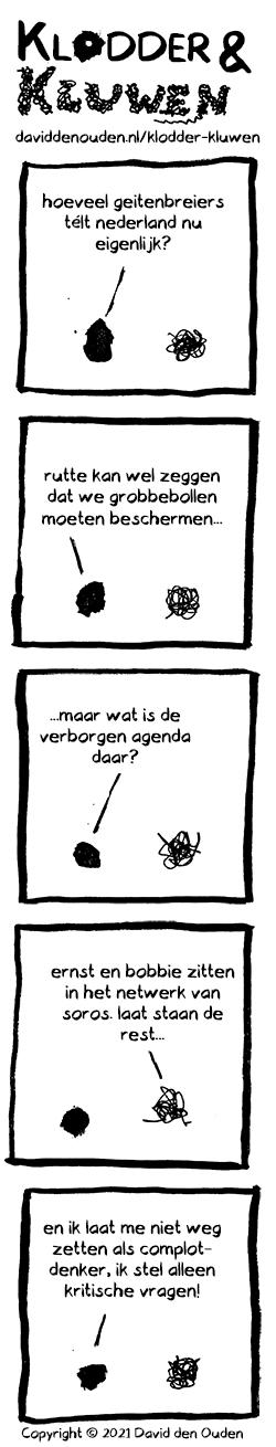 1. Klodder: hoeveel geitenbreiers télt nederland nu eigenlijk? 2. Klodder: rutte kan wel zeggen dat we grobbebollen moeten beschermen... 3. Klodder: ...maar wat is de verborgen agenda daar? 4. Kluwen: ernst en bobbie zitten in het netwerk van soros. laat staan de rest...  5. Klodder: en ik laat me niet weg zetten als complotdenker, ik stel alleen kritische vragen!