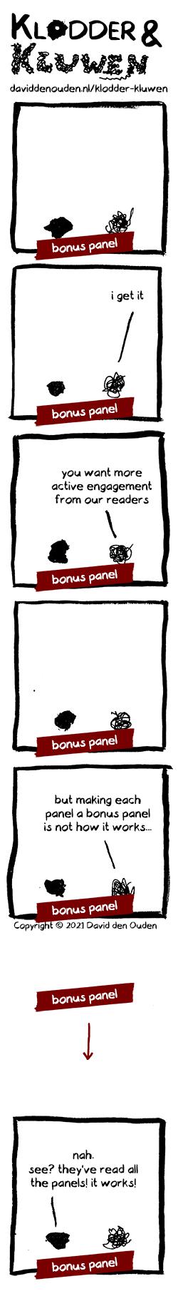 1. 'BONUS PANEL'  2. Kluwen: 'i get it' 'BONUS PANEL'  3. Kluwen: 'you want more active engagement from our readers' 'BONUS PANEL'  4. 'BONUS PANEL'  5. Kluwen: 'but making each panel a bonus panel is not how it works...'  'BONUS PANEL'  6. (blank with arrow) 'BONUS PANEL' 7. Klodder: 'nah. see? they've read all the panels! it works!' 'BONUS PANEL'