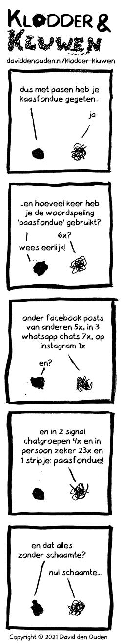 1. Klodder: dus met pasen heb je kaasfondue gegeten... Kluwen: ja 2. Klodder: ...en hoeveel keer heb je de woordspeling 'paasfondue' gebruikt? Kluwen: 6x? Klodder: wees eerlijk! 3. Kluwen:  onder facebook posts van anderen 5x, in 3 whatsapp chats 7x, op instagram 1x Klodder: en?  4. Kluwen: en in 2 signal chatgroepen 4x en in persoon zeker 23x en 1 stripje: paasfondue! [paasfondue groter]  5. Klodder: en dat alles zonder schaamte?  Kluwen: nul schaamte...